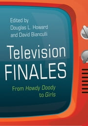Television Finales - From Howdy Doody to Girls ebook by Douglas L. Howard, David Bianculli, Sam Ford,...