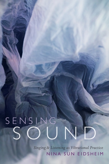 Sensing Sound - Singing and Listening as Vibrational Practice ebook by Nina Sun Eidsheim