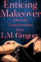Enticing Makeover A Gender Transformation Story ebook by L.M. Gregory