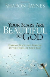 Your Scars Are Beautiful to God - Finding Peace and Purpose in the Hurts of Your Past ebook by Sharon Jaynes