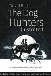 The Dog Hunters partly Illustrated. The Adventures of Llewelyn and Gelert part 1 ebook by David Bell