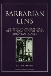 Barbarian Lens - Western Photographers of the Qianlong Emperor's European Palaces ebook by Regine Thiriez,