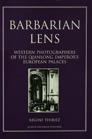 Barbarian Lens - Western Photographers of the Qianlong Emperor's European Palaces ebook by Regine Thiriez