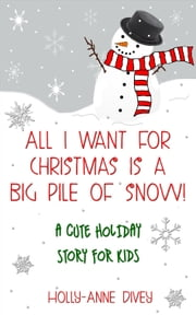 All I Want for Christmas is a Big Pile of Snow!: A Cute Holiday Story for Kids ebook by Holly-Anne Divey