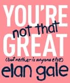 You're Not That Great - (but neither is anyone else) 電子書籍 by Elan Gale