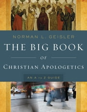 The Big Book of Christian Apologetics - An A to Z Guide ebook by Norman L. Geisler