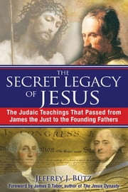 The Secret Legacy of Jesus: The Judaic Teachings That Passed from James the Just to the Founding Fathers - The Judaic Teachings That Passed from James the Just to the Founding Fathers ebook by Jeffrey J. Bütz,James D. Tabor, Ph.D.