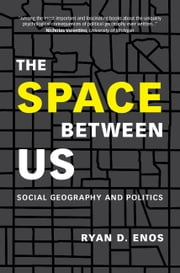 The Space between Us - Social Geography and Politics ebook by Ryan D. Enos
