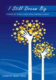 I Still Dream Big - Stories of Teens Living with Chronic Illness ebook by Penny B. Wolf, MSW