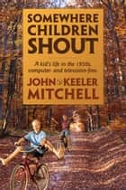 Somewhere Children Shout ebook by John Keeler Mitchell