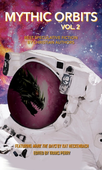 Mythic Orbits Volume 2 - Best Speculative Fiction by Christian Authors ebook by Kat Heckenback,Steve Rzasa