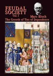 FEUDAL SOCIETY Vol. I - The Growth of Ties of Dependence ebook by Marc Bloch