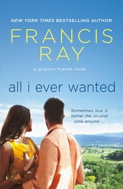 All I Ever Wanted - A Grayson Friends Novel ebook by Francis Ray