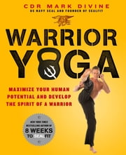 Warrior Yoga: Maximize Your Human Potential and Develop the Spirit of a Warrior--the SEALfit Way ebook by Mark Divine