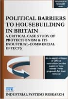 Political Barriers to Housebuilding in Britain - A Critical Case Study of Protectionism and its Industrial-Commercial Effects ebook by Lewis F. Abbott