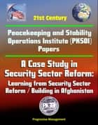 21st Century Peacekeeping and Stability Operations Institute (PKSOI) Papers - A Case Study in Security Sector Reform: Learning from Security Sector Reform / Building in Afghanistan ebook by Progressive Management