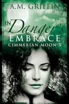 In Danger's Embrace - Cimmerian Moon ebook by A.M. Griffin