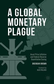 A Global Monetary Plague - Asset Price Inflation and Federal Reserve Quantitative Easing ebook by Dr Brendan Brown