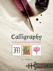 Calligraphy - A Comprehensive Guide to Beautiful Lettering ebook by Jane Sullivan