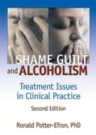 Shame, Guilt, and Alcoholism - Treatment Issues in Clinical Practice, Second Edition eBook by Ron Potter-Efron, Bruce Carruth