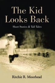 The Kid Looks Back-Short Stories & Tall Tales ebook by Ritchie R. Moorhead