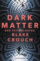 Dark Matter. Der Zeitenläufer - Roman ebook by