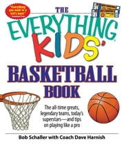 The Everything Kids' Basketball Book: The all-time greats, legendary teams, today's superstars - and tips on playing like a pro - The all-time greats, legendary teams, today's superstars - and tips on playing like a pro ebook by Bob Schaller,Coach Dave Harnish