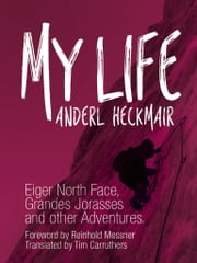My Life - Eiger North Face, Grandes Jorasses and other Adventures ebook by Anderl Heckmair,Reinhold Messner,Tim Carruthers