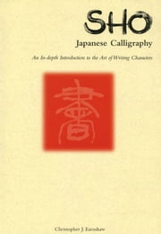 Sho Japanese Calligraphy - An In-Depth Introduction to the Art of Writing Characters ebook by Christopher J. Earnshaw