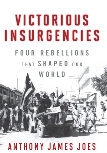 Victorious Insurgencies - Four Rebellions that Shaped Our World ebook by Anthony James Joes