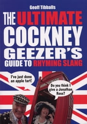 The Ultimate Cockney Geezer's Guide to Rhyming Slang ebook by Geoff Tibballs