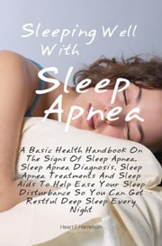 Sleeping Well With Sleep Apnea - A Basic Health Handbook On The Signs Of Sleep Apnea, Sleep Apnea Diagnosis, Sleep Apnea Treatments And Sleep Aids To Help Ease Your Sleep Disturbance So You Can Get Restful, Deep Sleep Every Night ebook by Heart F. Harrelson