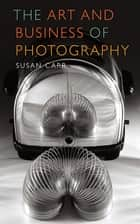 The Art and Business of Photography ebook by Susan Carr