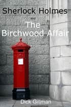 Sherlock Holmes and The Birchwood Affair ekitaplar by Dick Gillman