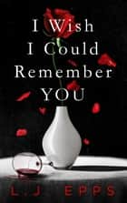 I Wish I Could Remember You ebook by L.J. Epps