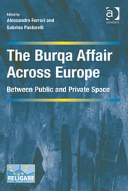 The Burqa Affair Across Europe - Between Public and Private Space ebook by Dr Alessandro Ferrari,Dr Sabrina Pastorelli,Dr Prakash Shah