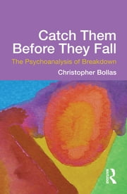 Catch Them Before They Fall: The Psychoanalysis of Breakdown ebook by Christopher Bollas
