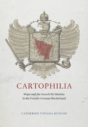 Cartophilia - Maps and the Search for Identity in the French-German Borderland ebook by Catherine Tatiana Dunlop