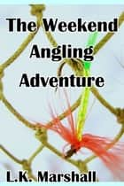 The Weekend Angling Adventure ebook by L.K. Marshall
