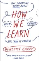 How We Learn - The Surprising Truth About When, Where, and Why It Happens ebook by Benedict Carey