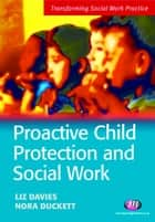 Proactive Child Protection and Social Work ebook by Ms Liz Davies, Ms Nora Duckett