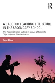 A Case for Teaching Literature in the Secondary School - Why Reading Fiction Matters in an Age of Scientific Objectivity and Standardization ebook by Janet Alsup