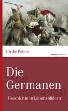 Die Germanen - Geschichte in Lebensbildern eBook by Ulrike Peters