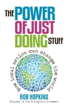 The Power of Just Doing Stuff - How Local Action Can Change the World ebook by Rob Hopkins