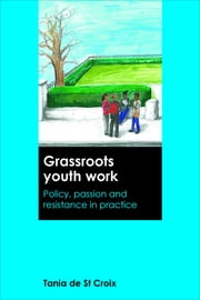 Grassroots youth work - Policy, passion and resistance in practice ebook by Tania De St Croix