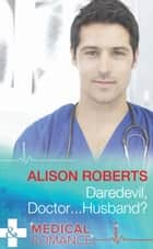 Daredevil, Doctor...Husband? (Mills & Boon Medical) ebook by Alison Roberts