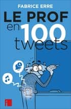 Le Prof en 100 tweets ebook by Fabrice Erre