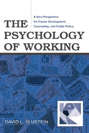 The Psychology of Working - A New Perspective for Career Development, Counseling, and Public Policy ebook by David Blustein