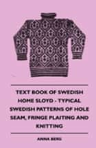 Text Book Of Swedish Home Sloyd - Typical Swedish Patterns Of Hole Seam, Fringe Plaiting And Knitting ebook by Anna Berg