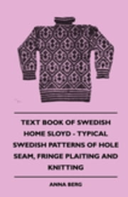 Text Book Of Swedish Home Sloyd - Typical Swedish Patterns Of Hole Seam, Fringe Plaiting And Knitting ebook by Anna Berg,